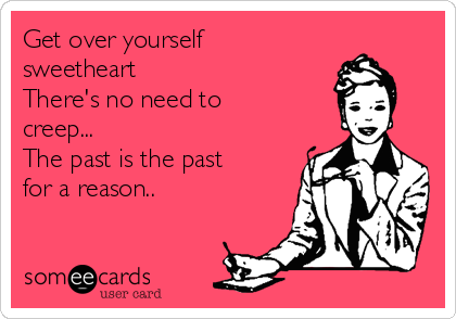 Get over yourself sweetheart There's no need to creep... The past is the past for a reason..