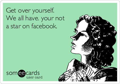 Get over yourself. We all have. your not a star on facebook.