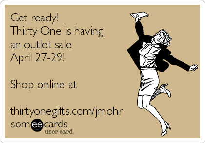 Get ready!  Thirty One is having an outlet sale  April 27-29!   Shop online at  thirtyonegifts.com/jmohr