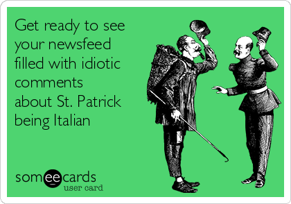 Get ready to see your newsfeed filled with idiotic comments about St. Patrick being Italian