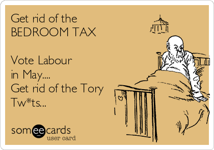 Get rid of the  BEDROOM TAX  Vote Labour  in May.... Get rid of the Tory Tw*ts...
