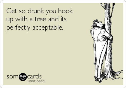 Get so drunk you hook up with a tree and its perfectly acceptable.