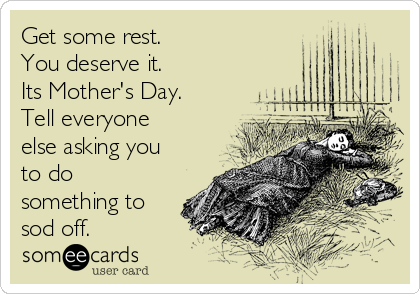 Get some rest.  You deserve it. Its Mother's Day. Tell everyone else asking you to do something to sod off.