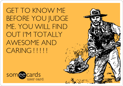 GET TO KNOW ME BEFORE YOU JUDGE ME. YOU WILL FIND OUT I'M TOTALLY AWESOME AND CARING ! ! ! ! !