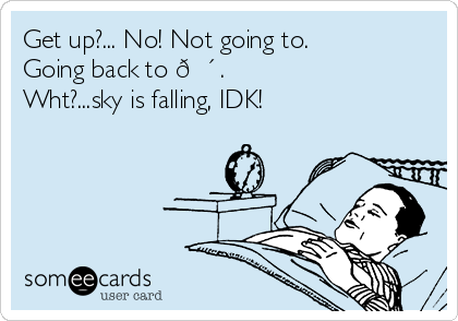 Get up?... No! Not going to.  Going back to ? .  Wht?...sky is falling, IDK!