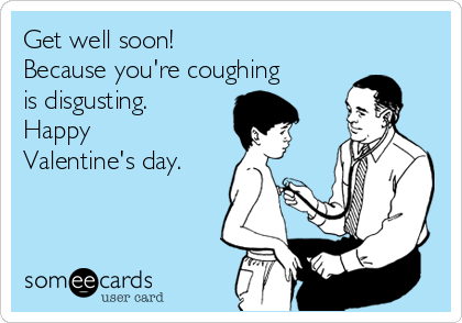 Get well soon!  Because you're coughing is disgusting.  Happy Valentine's day.