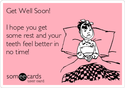 33ee828bd46b93 Get Well Soon! I hope you get some rest and your teeth feel better ...