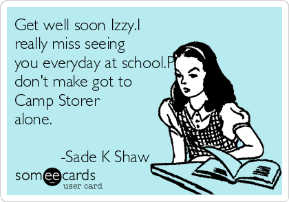 Get well soon Izzy.I really miss seeing you everyday at school.Please don't make got to Camp Storer alone.               -Sade K Shaw