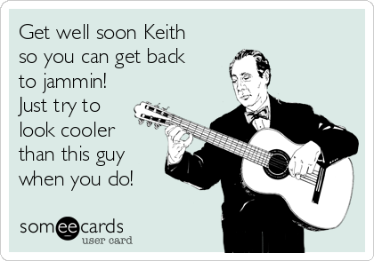 Get well soon Keith so you can get back to jammin!  Just try to look cooler than this guy when you do!