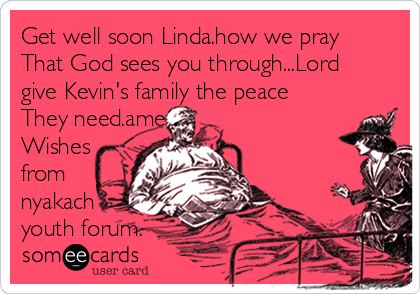 Get well soon Linda.how we pray That God sees you through...Lord give Kevin's family the peace They need.amen. Wishes from nyakach youth forum.