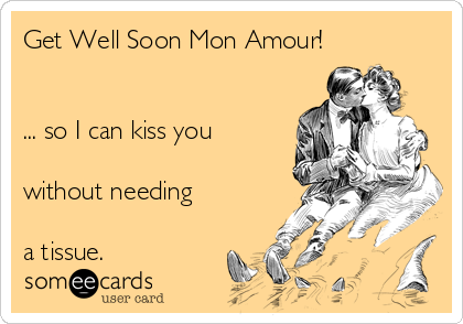 Get Well Soon Mon Amour!   ... so I can kiss you  without needing  a tissue.