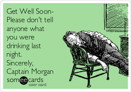 Get Well Soon- Please don't tell anyone what you were drinking last night. Sincerely, Captain Morgan