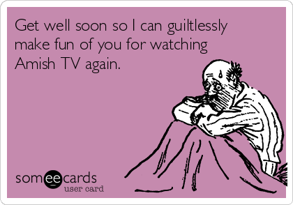 Get well soon so I can guiltlessly make fun of you for watching Amish TV again.