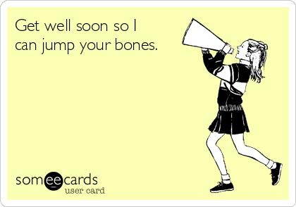 Get well soon so I can jump your bones.