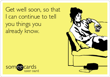 Get well soon, so that I can continue to tell you things you already know.