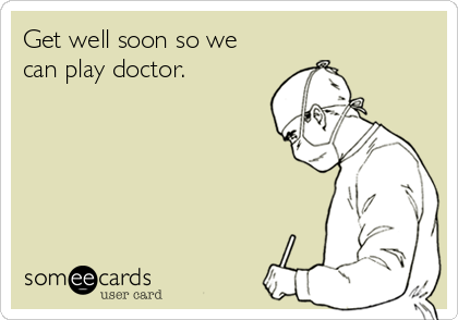 Get well soon so we can play doctor.