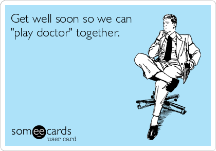 """Get well soon so we can """"play doctor"""" together."""