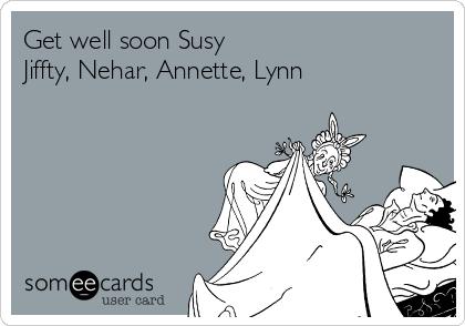 Get well soon Susy  Jiffty, Nehar, Annette, Lynn