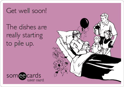Get well soon!   The dishes are really starting to pile up.