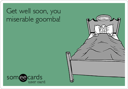 Get well soon, you miserable goomba!