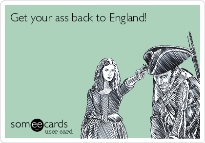 Get your ass back to England!