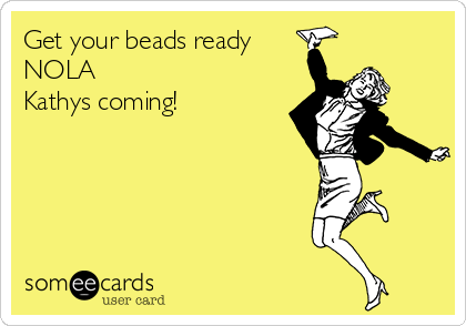 Get your beads ready NOLA  Kathys coming!