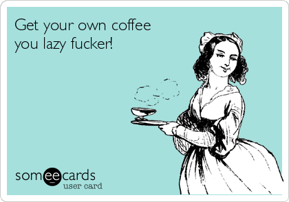 Get your own coffee you lazy fucker!