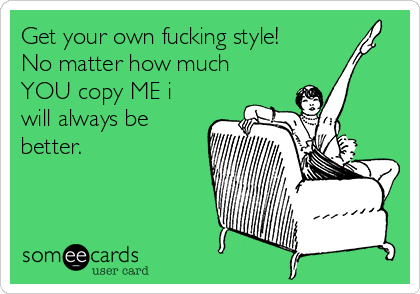Get your own fucking style! No matter how much YOU copy ME i will always be better.