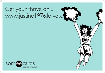 Get your thrive on .. www.justine1976.le-vel.com