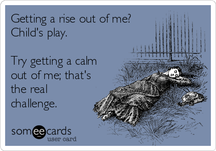 Getting a rise out of me? Child's play.  Try getting a calm out of me; that's the real challenge.