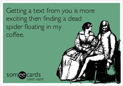 Getting a text from you is more exciting then finding a dead spider floating in my coffee.