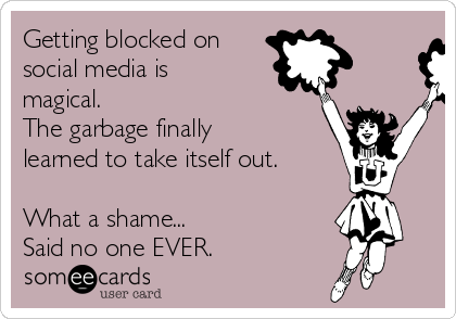 Getting blocked on social media is magical.  The garbage finally learned to take itself out.   What a shame...  Said no one EVER.