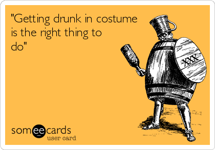 """Getting drunk in costume is the right thing to do"""