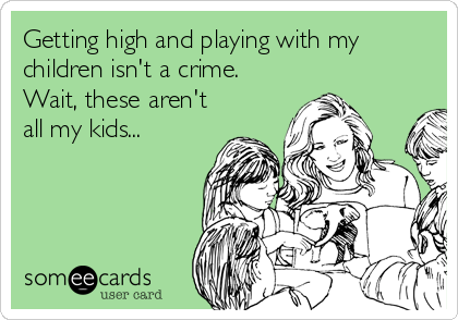 Getting high and playing with my children isn't a crime. Wait, these aren't all my kids...