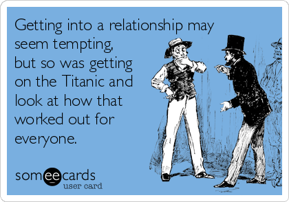 Getting into a relationship may seem tempting, but so was getting on the Titanic and look at how that worked out for everyone.