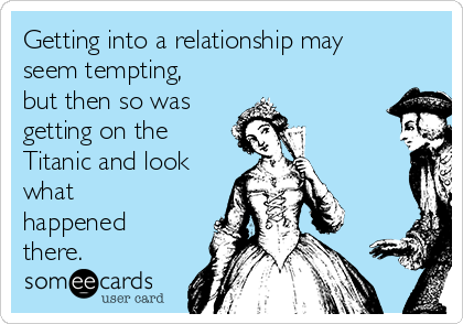 Getting into a relationship may seem tempting, but then so was  getting on the Titanic and look what happened there.