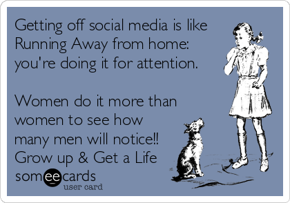Getting off social media is like Running Away from home: you're doing it for attention.  Women do it more than women to see how many men will notice!! Grow up & Get a Life