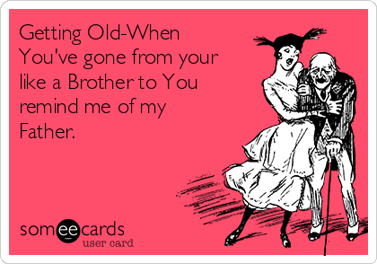 Getting Old When Youve Gone From Your Like A Brother To You Remind