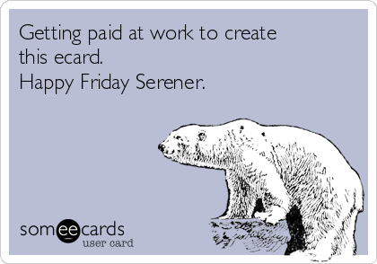 Getting paid at work to create this ecard. Happy Friday Serener.