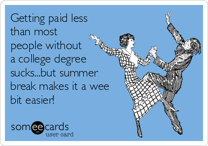 Getting paid less than most people without a college degree sucks...but summer break makes it a wee bit easier!