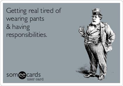 Getting real tired of  wearing pants & having responsibilities.