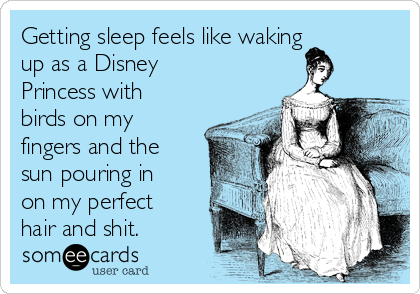 Getting sleep feels like waking up as a Disney Princess with birds on my fingers and the sun pouring in on my perfect hair and shit.