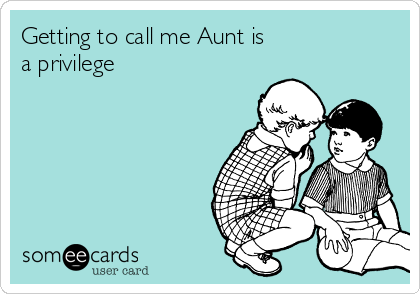 Getting to call me Aunt is a privilege
