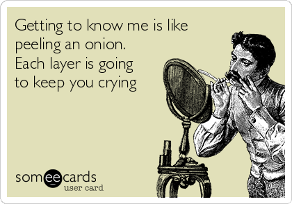 Getting to know me is like peeling an onion. Each layer is going to keep you crying