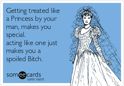 Getting treated like a Princess by your  man, makes you special.  acting like one just makes you a spoiled Bitch.
