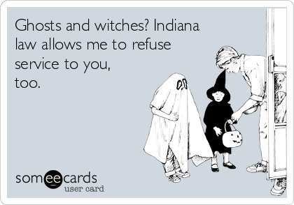 Ghosts and witches? Indiana law allows me to refuse service to you, too.