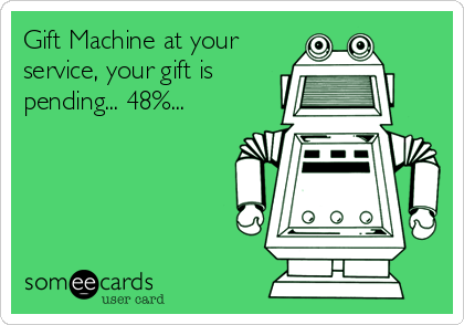 Gift Machine at your service, your gift is pending... 48%...