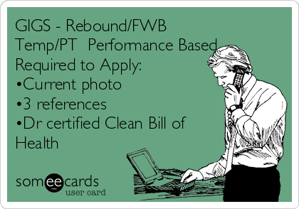 GIGS - Rebound/FWB  Temp/PT  Performance Based Required to Apply: •Current photo •3 references •Dr certified Clean Bill of Health