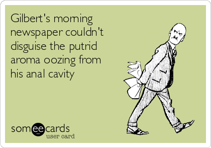 Gilbert's morning newspaper couldn't disguise the putrid aroma oozing from his anal cavity