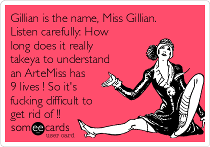 Gillian is the name, Miss Gillian. Listen carefully: How long does it really takeya to understand an ArteMiss has 9 lives ! So it's fucking difficult to get rid of !!